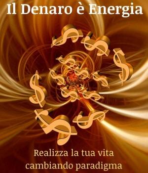 Il Denaro è Energia: realizza la tua vita cambiando paradigma